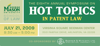 The George Mason University School of Law Presents the Eighth Annual Symposium on  HOT TOPICS IN PATENT LAW 2009  Co-sponsored by Banner and Witcoff, Ltd. July 21, 2009 9:30am - 5:00pm